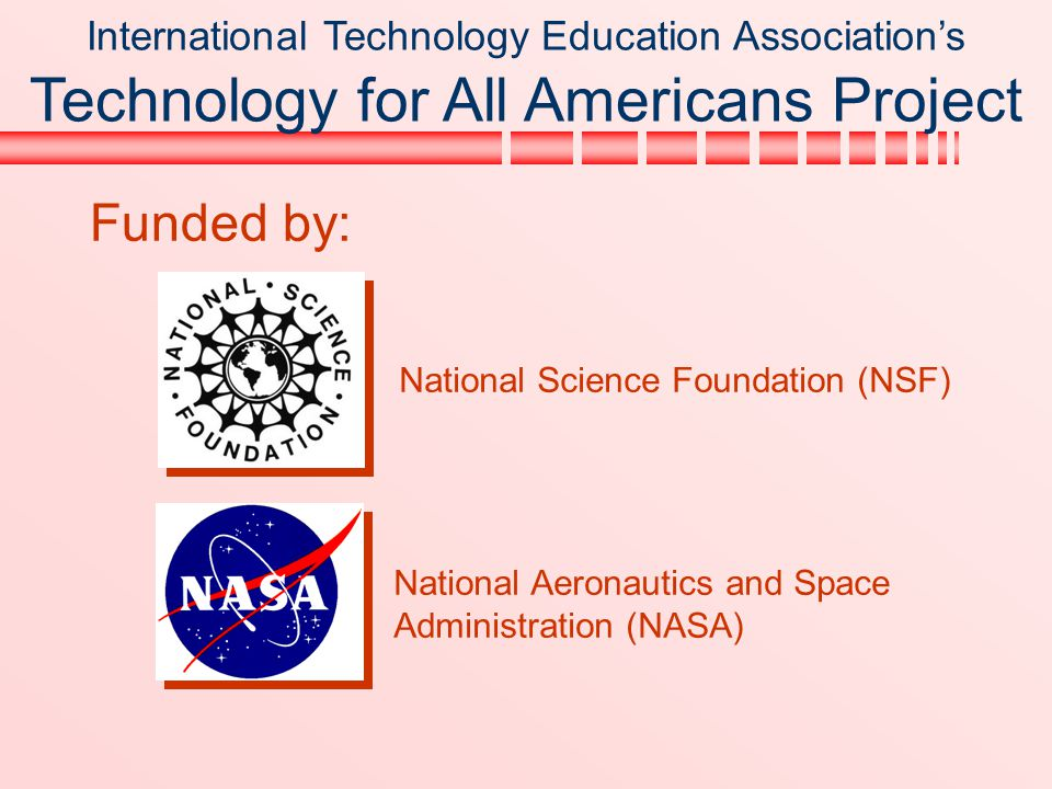 International Technology Education Association's Technology for All Americans Project Funded by: National Science Foundation (NSF) National Aeronautic