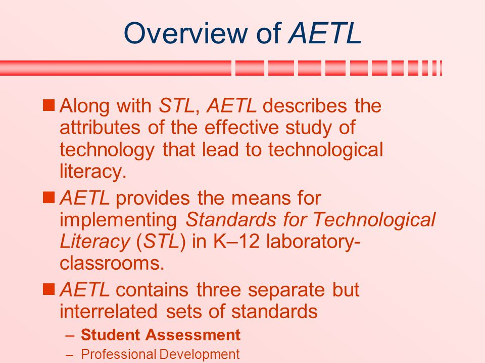 Overview of AETL Along with STL, AETL describes the attributes of the effective study of technology that lead to technological literacy. AETL provides