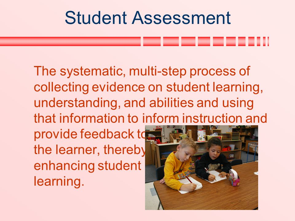 Student Assessment The systematic, multi-step process of collecting evidence on student learning, understanding, and abilities and using that informat