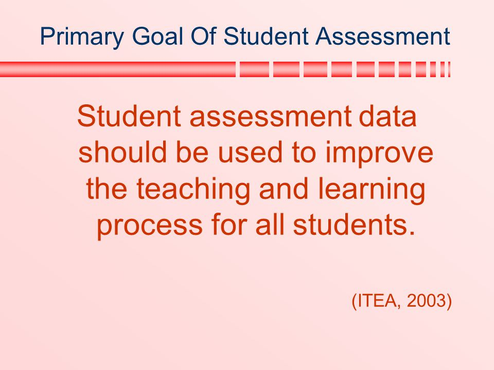 Primary Goal Of Student Assessment Student assessment data should be used to improve the teaching and learning process for all students. (ITEA, 2003)