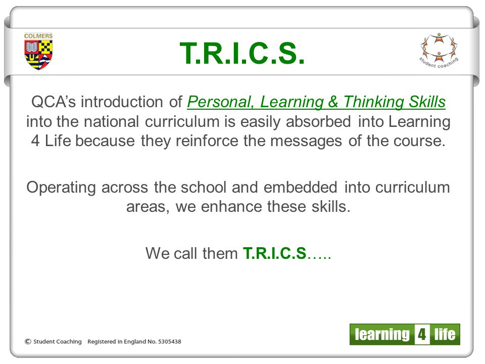 T.R.I.C.S. QCA's introduction of Personal, Learning & Thinking Skills into the national curriculum is easily absorbed into Learning 4 Life because the