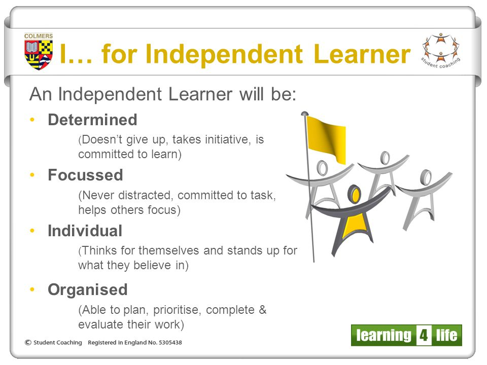 I… for Independent Learner An Independent Learner will be: Determined ( Doesn't give up, takes initiative, is committed to learn) Focussed (Never dist