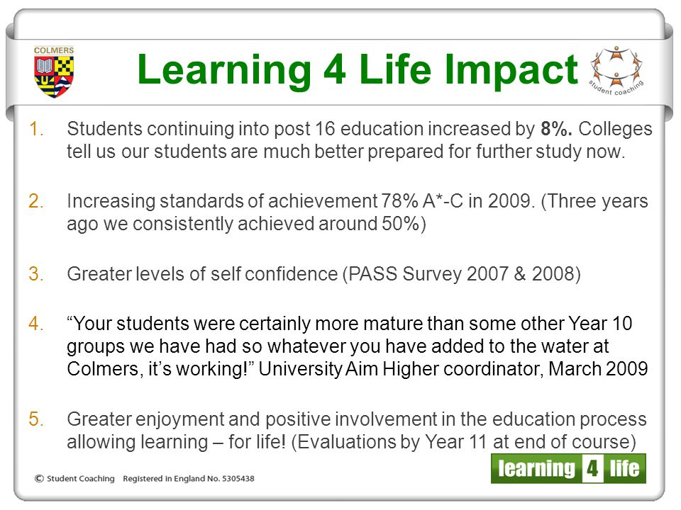 Learning 4 Life Impact 1.Students continuing into post 16 education increased by 8%. Colleges tell us our students are much better prepared for furthe