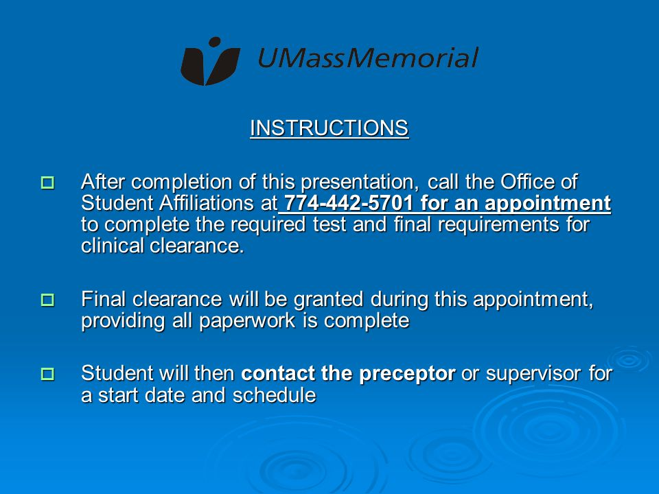 INSTRUCTIONS  After completion of this presentation, call the Office of Student Affiliations at 774-442-5701 for an appointment to complete the required test and final requirements for clinical clearance.