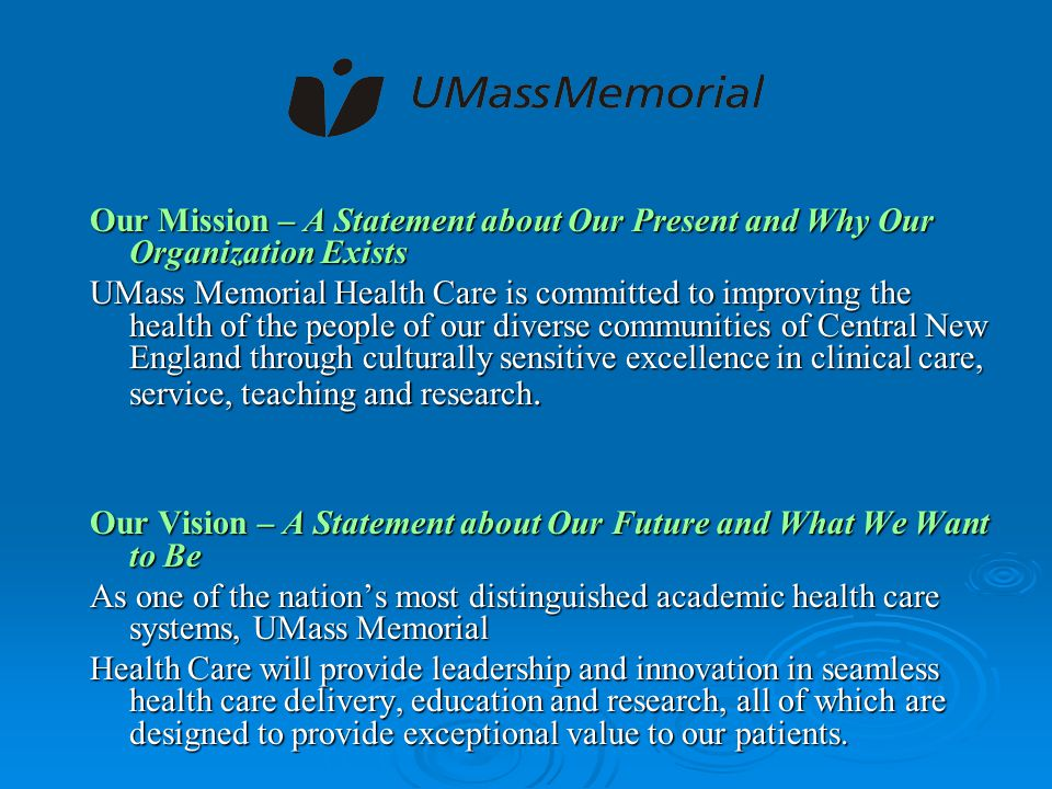 Our Mission – A Statement about Our Present and Why Our Organization Exists UMass Memorial Health Care is committed to improving the health of the people of our diverse communities of Central New England through culturally sensitive excellence in clinical care, service, teaching and research.