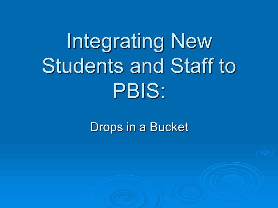 Integrating New Students and Staff to PBIS: Drops in a Bucket