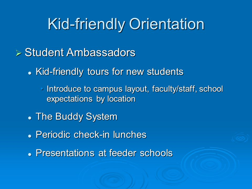 Kid-friendly Orientation  Student Ambassadors Kid-friendly tours for new students Kid-friendly tours for new students Introduce to campus layout, faculty/staff, school expectations by locationIntroduce to campus layout, faculty/staff, school expectations by location The Buddy System The Buddy System Periodic check-in lunches Periodic check-in lunches Presentations at feeder schools Presentations at feeder schools