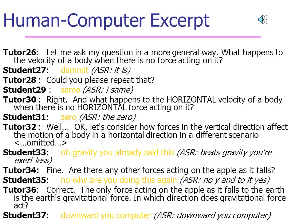 34 Feature Types (4 ) Manual Features: (currently) available only from human transcription  Is Prior Tutor Question (tutor turn contains ? )  Is Student Question (student turn contains ? )  Is Semantic Barge-in (student turn begins at tutor word/pause boundary)  Number of Hedging/Grounding Phrases (e.g.
