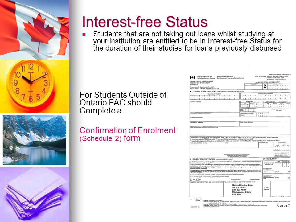 Interest-free Status Students that are not taking out loans whilst studying at your institution are entitled to be in Interest-free Status for the duration of their studies for loans previously disbursed For Students Outside of Ontario FAO should Complete a: Confirmation of Enrolment (Schedule 2) form