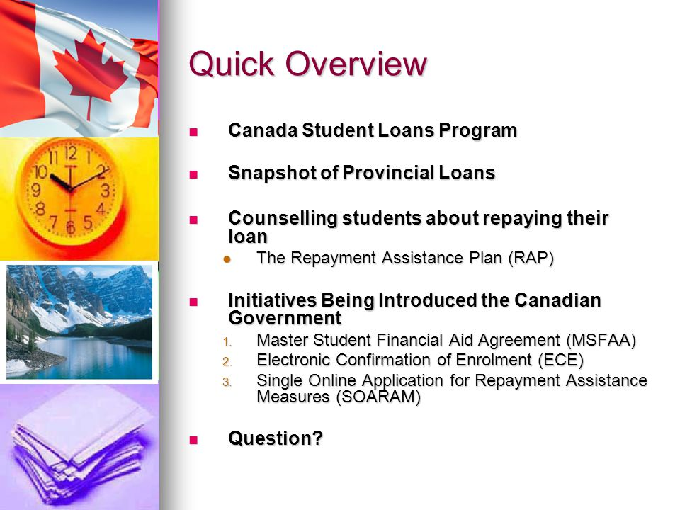 Quick Overview Canada Student Loans Program Canada Student Loans Program Snapshot of Provincial Loans Snapshot of Provincial Loans Counselling students about repaying their loan Counselling students about repaying their loan The Repayment Assistance Plan (RAP) The Repayment Assistance Plan (RAP) Initiatives Being Introduced the Canadian Government Initiatives Being Introduced the Canadian Government 1.