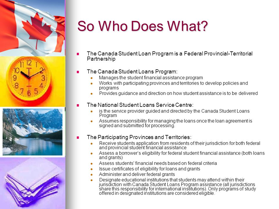 So Who Does What? The Canada Student Loan Program is a Federal Provincial-Territorial Partnership The Canada Student Loans Program: Manages the studen