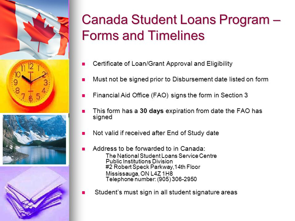 Canada Student Loans Program – Forms and Timelines Certificate of Loan/Grant Approval and Eligibility Certificate of Loan/Grant Approval and Eligibility Must not be signed prior to Disbursement date listed on form Must not be signed prior to Disbursement date listed on form Financial Aid Office (FAO) signs the form in Section 3 Financial Aid Office (FAO) signs the form in Section 3 This form has a 30 days expiration from date the FAO has signed This form has a 30 days expiration from date the FAO has signed Not valid if received after End of Study date Not valid if received after End of Study date Address to be forwarded to in Canada: Address to be forwarded to in Canada: The National Student Loans Service Centre Public Institutions Division #2 Robert Speck Parkway,14th Floor Mississauga, ON L4Z 1H8 Telephone number: (905) Student's must sign in all student signature areas Student's must sign in all student signature areas