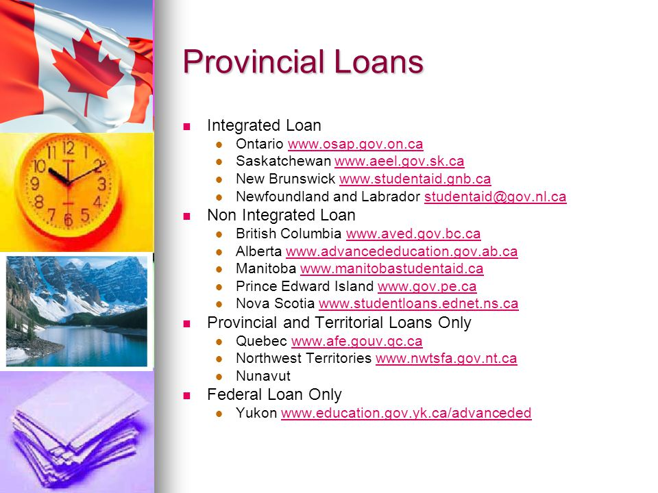 Provincial Loans Integrated Loan Ontario www.osap.gov.on.cawww.osap.gov.on.ca Saskatchewan www.aeel.gov.sk.cawww.aeel.gov.sk.ca New Brunswick www.studentaid.gnb.cawww.studentaid.gnb.ca Newfoundland and Labrador studentaid@gov.nl.castudentaid@gov.nl.ca Non Integrated Loan British Columbia www.aved.gov.bc.cawww.aved.gov.bc.ca Alberta www.advancededucation.gov.ab.cawww.advancededucation.gov.ab.ca Manitoba www.manitobastudentaid.cawww.manitobastudentaid.ca Prince Edward Island www.gov.pe.cawww.gov.pe.ca Nova Scotia www.studentloans.ednet.ns.cawww.studentloans.ednet.ns.ca Provincial and Territorial Loans Only Quebec www.afe.gouv.qc.cawww.afe.gouv.qc.ca Northwest Territories www.nwtsfa.gov.nt.cawww.nwtsfa.gov.nt.ca Nunavut Federal Loan Only Yukon www.education.gov.yk.ca/advancededwww.education.gov.yk.ca/advanceded