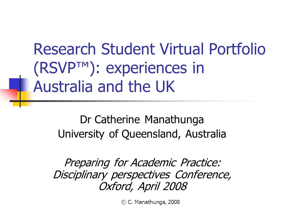 © C. Manathunga, 2008 Research Student Virtual Portfolio (RSVP™): experiences in Australia and the UK Dr Catherine Manathunga University of Queensland