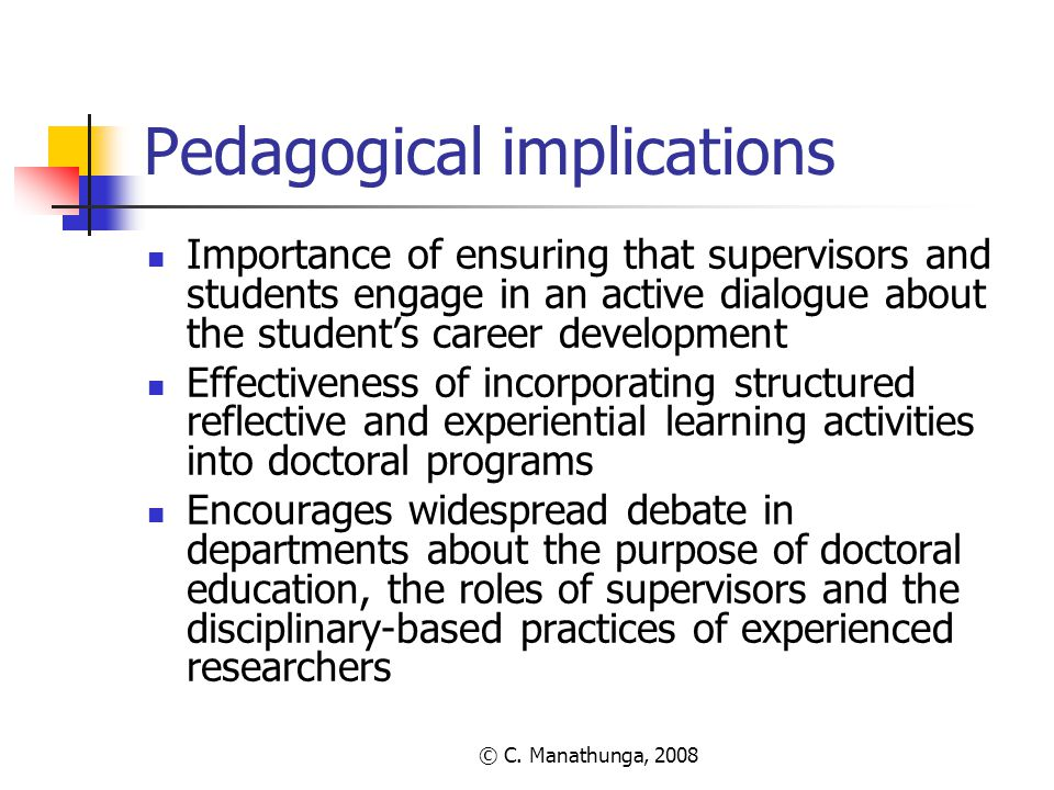 © C. Manathunga, 2008 Pedagogical implications Importance of ensuring that supervisors and students engage in an active dialogue about the student's c