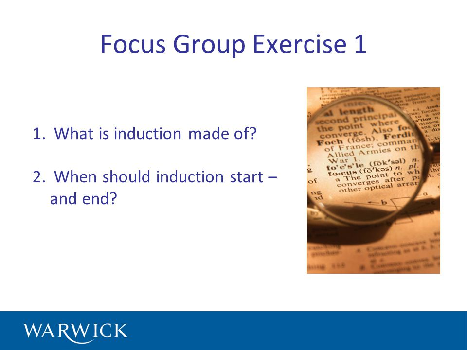 Focus Group Exercise 1 1. What is induction made of 2. When should induction start – and end