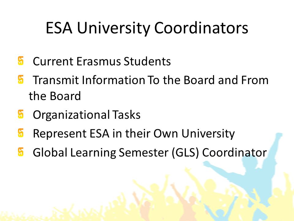 ESA University Coordinators Current Erasmus Students Transmit Information To the Board and From the Board Organizational Tasks Represent ESA in their Own University Global Learning Semester (GLS) Coordinator
