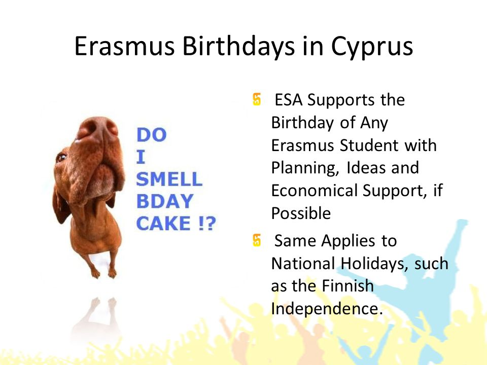 Erasmus Birthdays in Cyprus ESA Supports the Birthday of Any Erasmus Student with Planning, Ideas and Economical Support, if Possible Same Applies to National Holidays, such as the Finnish Independence.