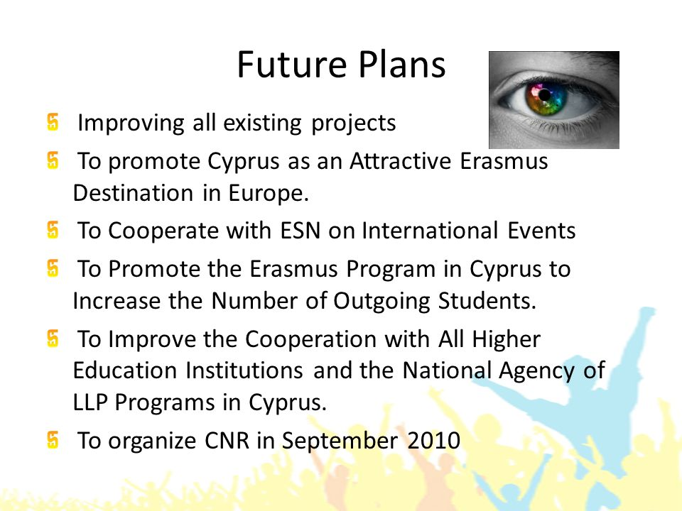 Future Plans Improving all existing projects To promote Cyprus as an Attractive Erasmus Destination in Europe.