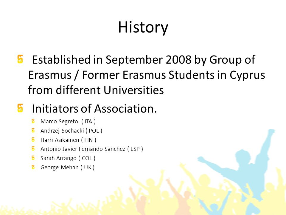 History Established in September 2008 by Group of Erasmus / Former Erasmus Students in Cyprus from different Universities Initiators of Association.