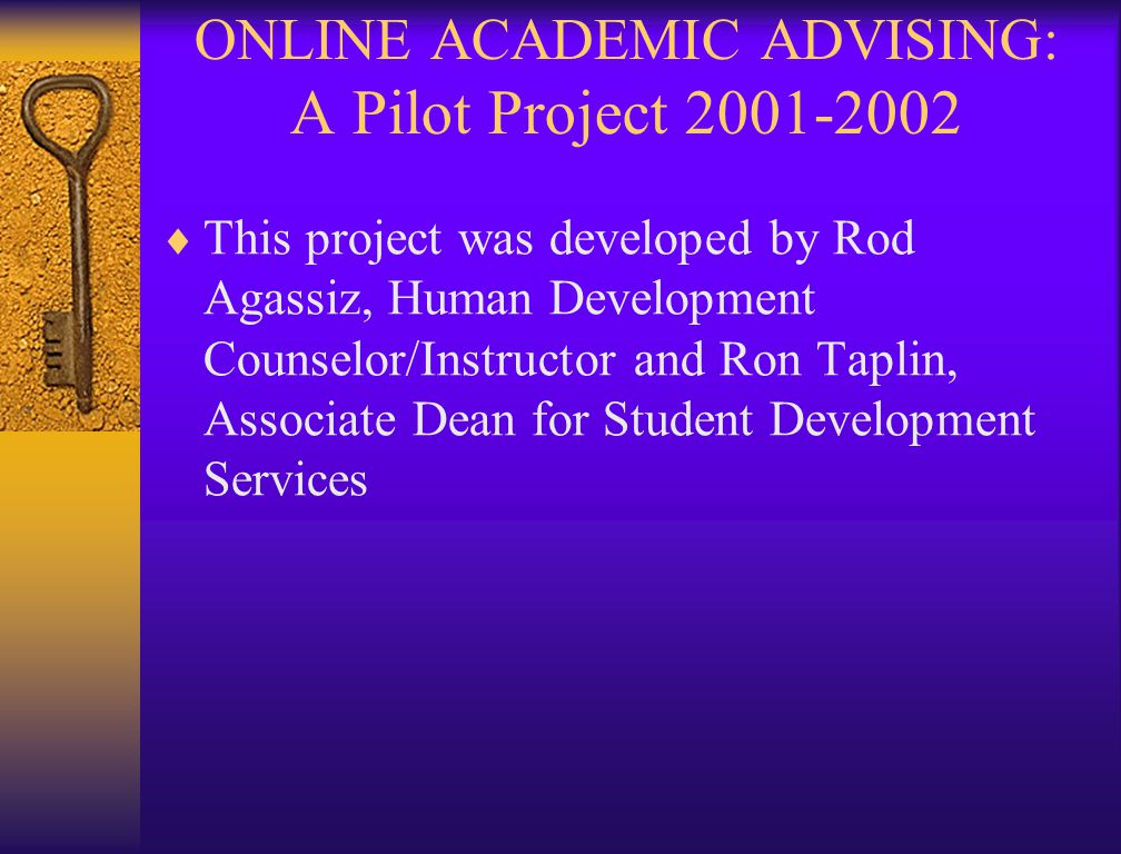 ONLINE ACADEMIC ADVISING: A Pilot Project 2001-2002  This project was developed by Rod Agassiz, Human Development Counselor/Instructor and Ron Taplin, Associate Dean for Student Development Services