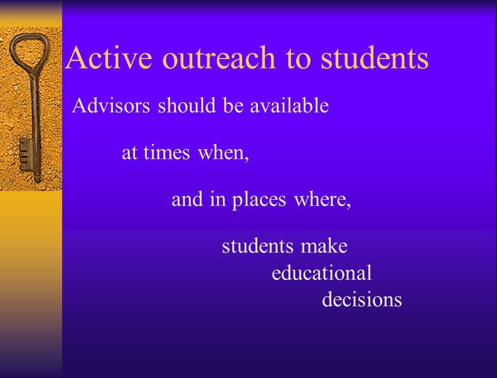 Active outreach to students Advisors should be available at times when, and in places where, students make educational decisions