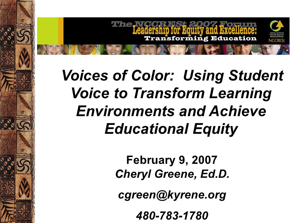 Voices of Color: Using Student Voice to Transform Learning Environments and Achieve Educational Equity C February 9, 2007 Cheryl Greene, Ed.D. cgreen@