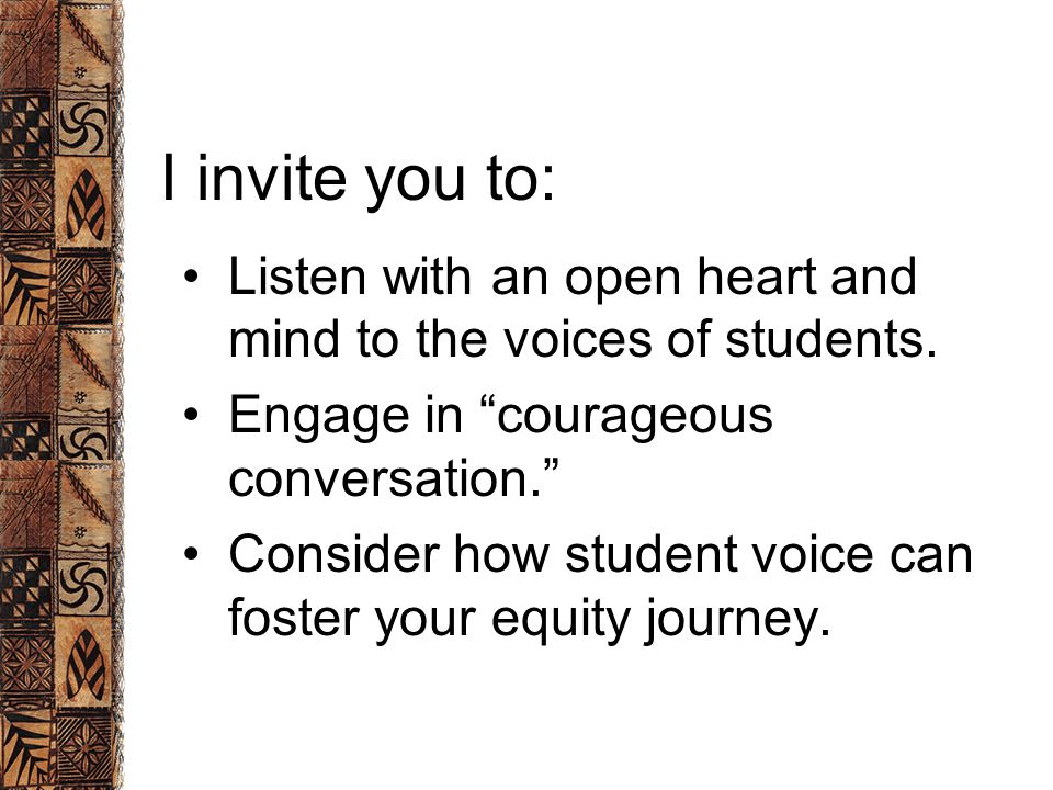 I invite you to: Listen with an open heart and mind to the voices of students.