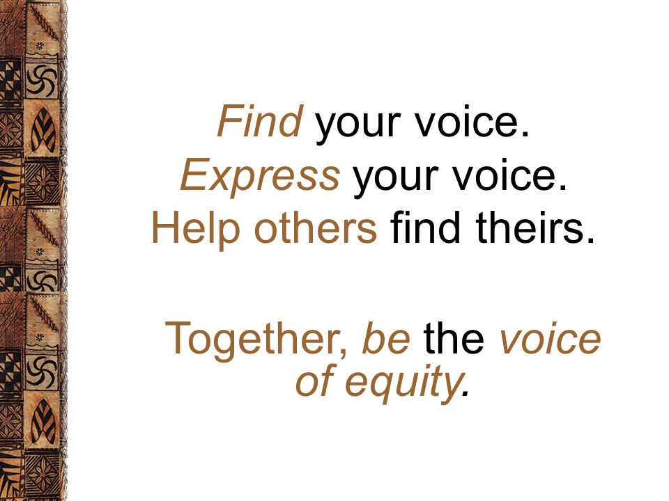 Find your voice. Express your voice. Help others find theirs. Together, be the voice of equity.