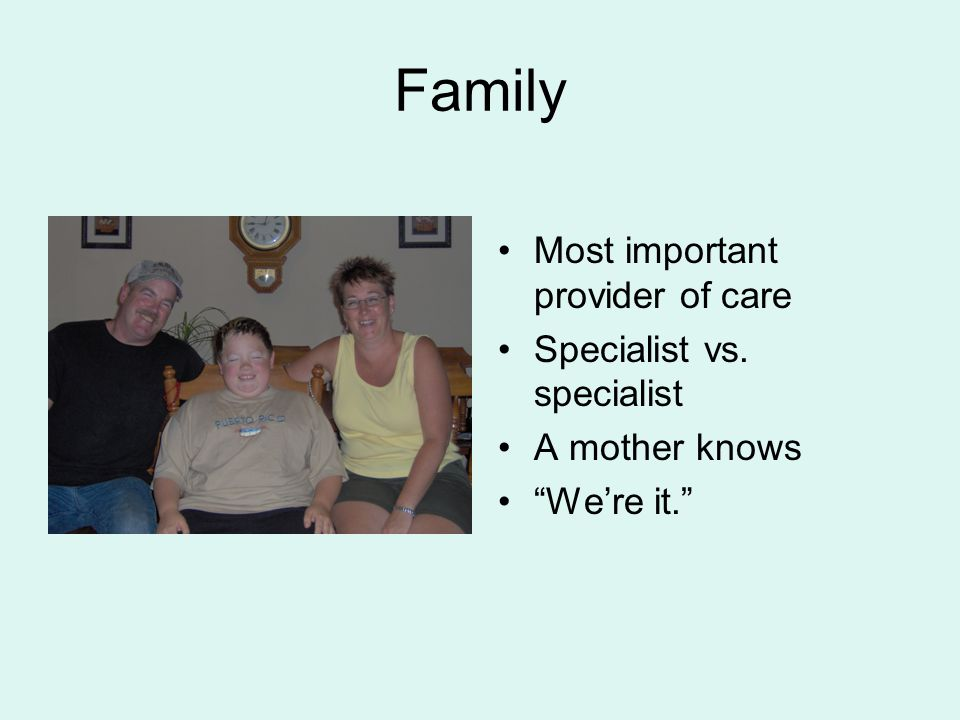 "Family Most important provider of care Specialist vs. specialist A mother knows ""We're it."""