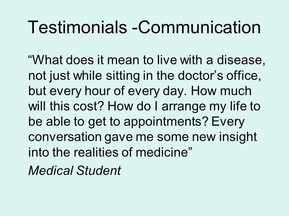 "Testimonials -Communication ""What does it mean to live with a disease, not just while sitting in the doctor's office, but every hour of every day. How"