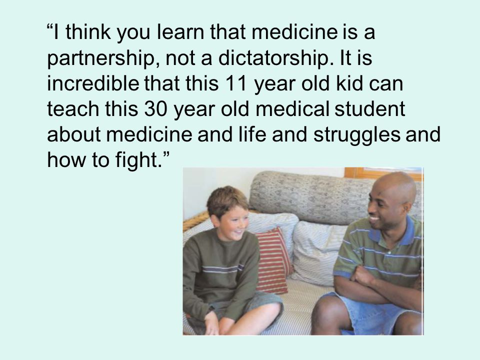 """I think you learn that medicine is a partnership, not a dictatorship. It is incredible that this 11 year old kid can teach this 30 year old medical s"