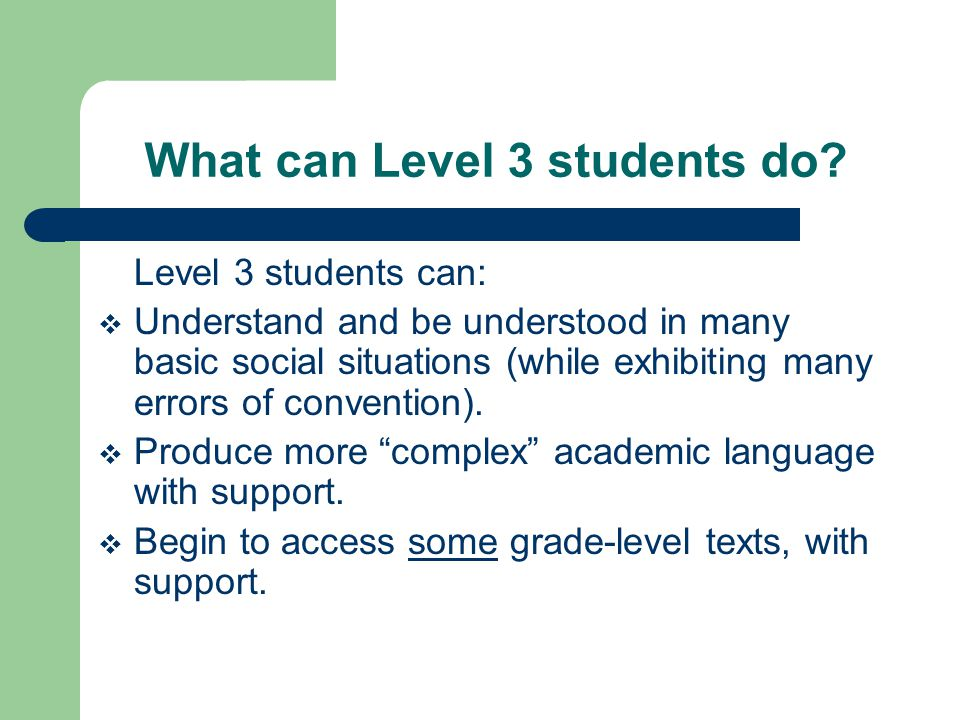 What can Level 3 students do? Level 3 students can:  Understand and be understood in many basic social situations (while exhibiting many errors of co