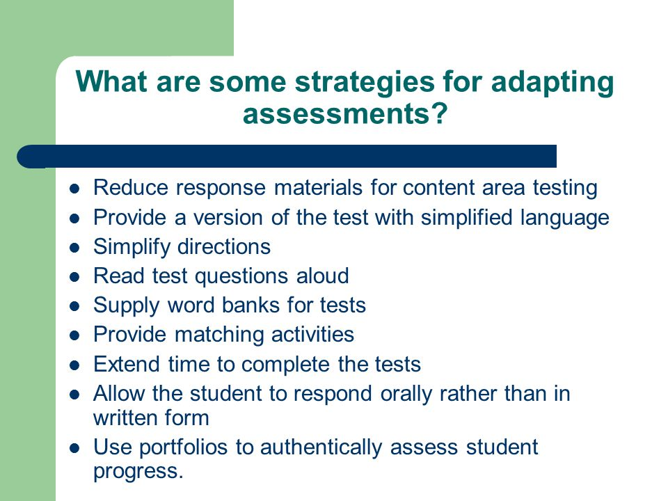 What are some strategies for adapting assessments? Reduce response materials for content area testing Provide a version of the test with simplified la