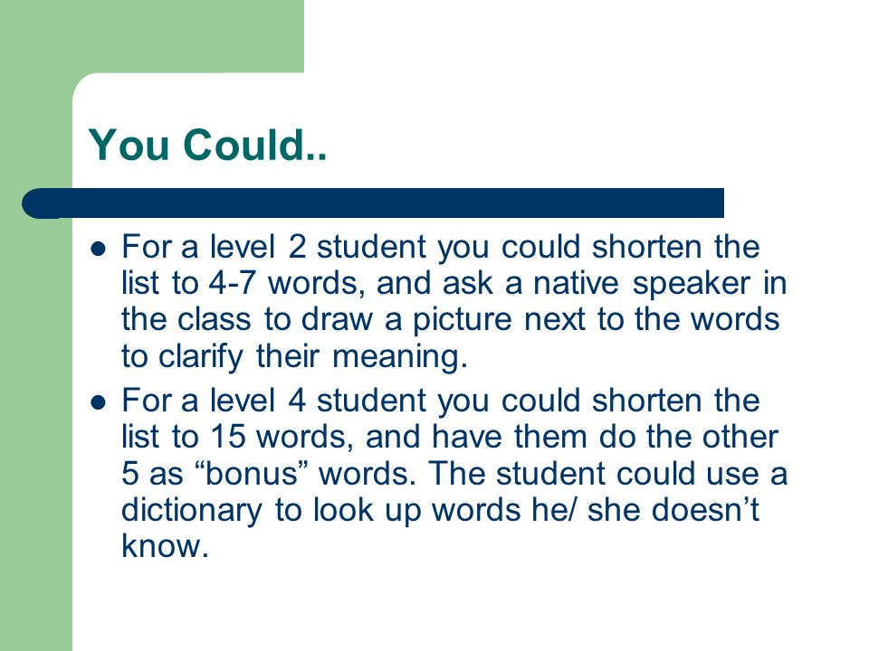 You Could.. For a level 2 student you could shorten the list to 4-7 words, and ask a native speaker in the class to draw a picture next to the words t