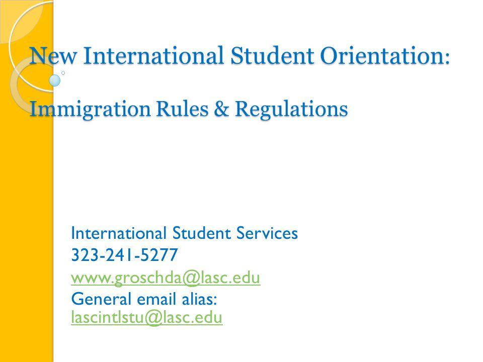 New International Student Orientation : Immigration Rules & Regulations International Student Services 323-241-5277 www.groschda@lasc.edu General email alias: lascintlstu@lasc.edu lascintlstu@lasc.edu