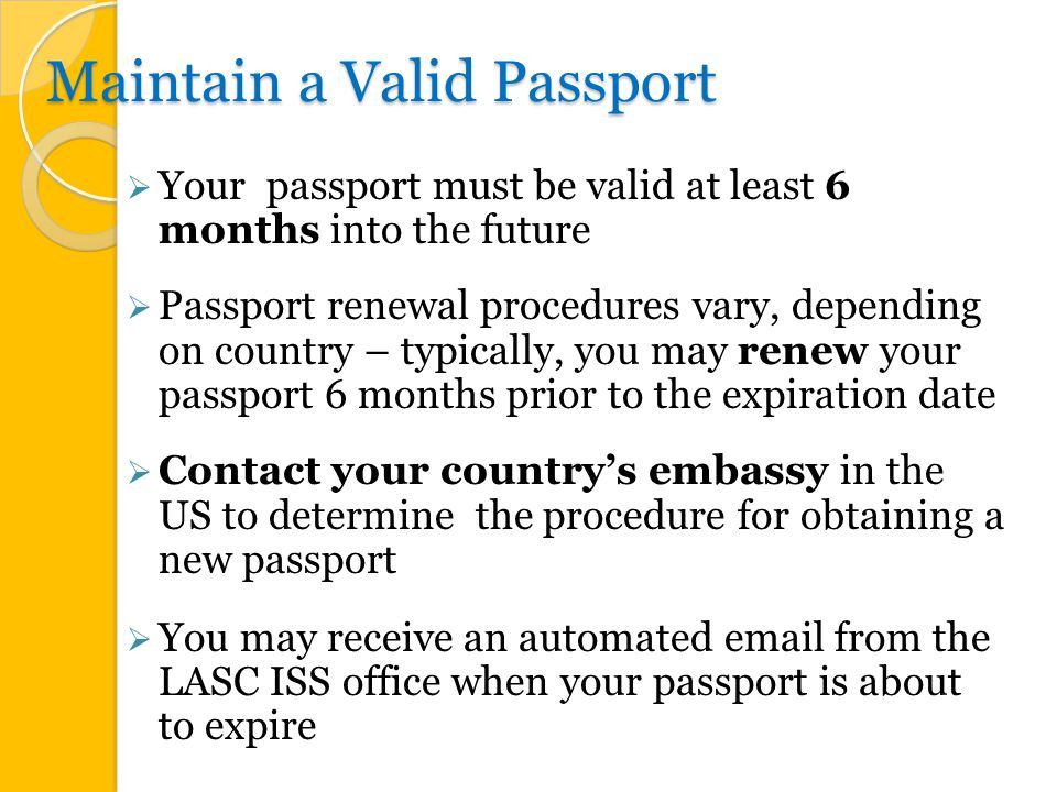 Maintain a Valid Passport  Your passport must be valid at least 6 months into the future  Passport renewal procedures vary, depending on country – typically, you may renew your passport 6 months prior to the expiration date  Contact your country's embassy in the US to determine the procedure for obtaining a new passport  You may receive an automated  from the LASC ISS office when your passport is about to expire