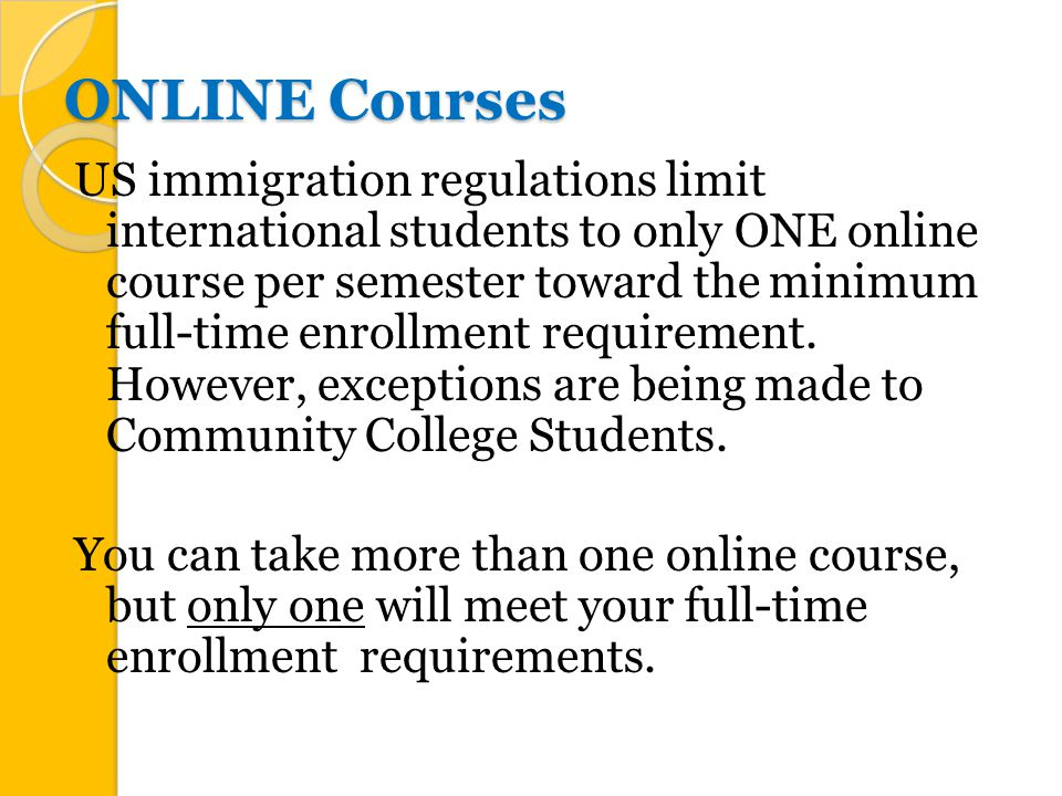 ONLINE Courses US immigration regulations limit international students to only ONE online course per semester toward the minimum full-time enrollment requirement.