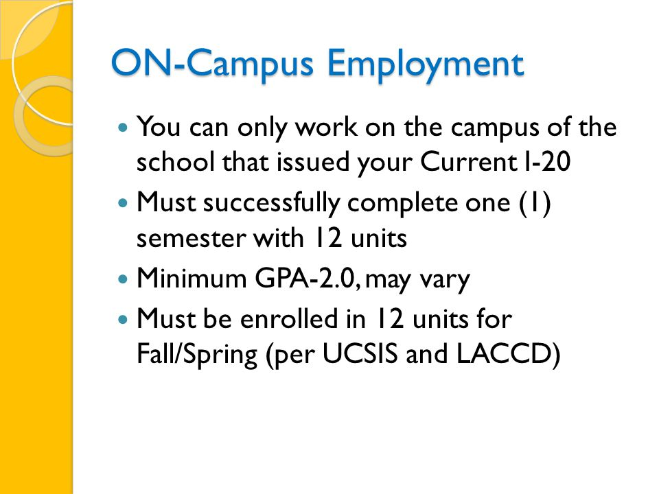 ON-Campus Employment You can only work on the campus of the school that issued your Current I-20 Must successfully complete one (1) semester with 12 units Minimum GPA-2.0, may vary Must be enrolled in 12 units for Fall/Spring (per UCSIS and LACCD)