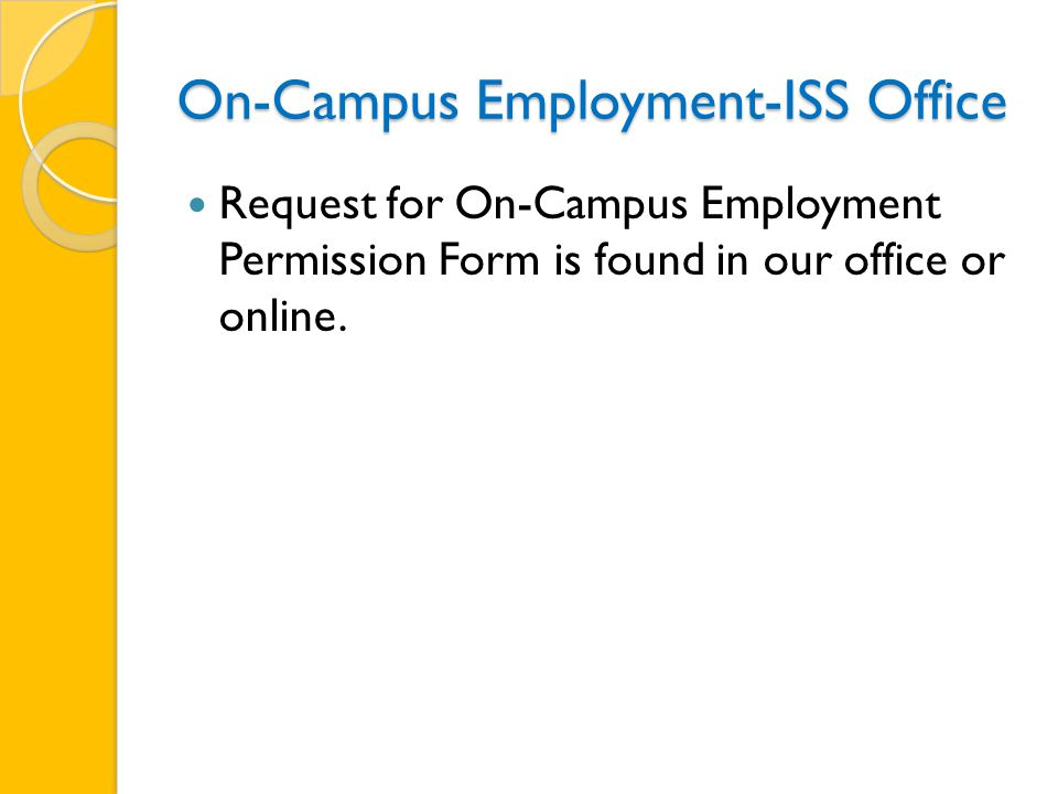 On-Campus Employment-ISS Office Request for On-Campus Employment Permission Form is found in our office or online.