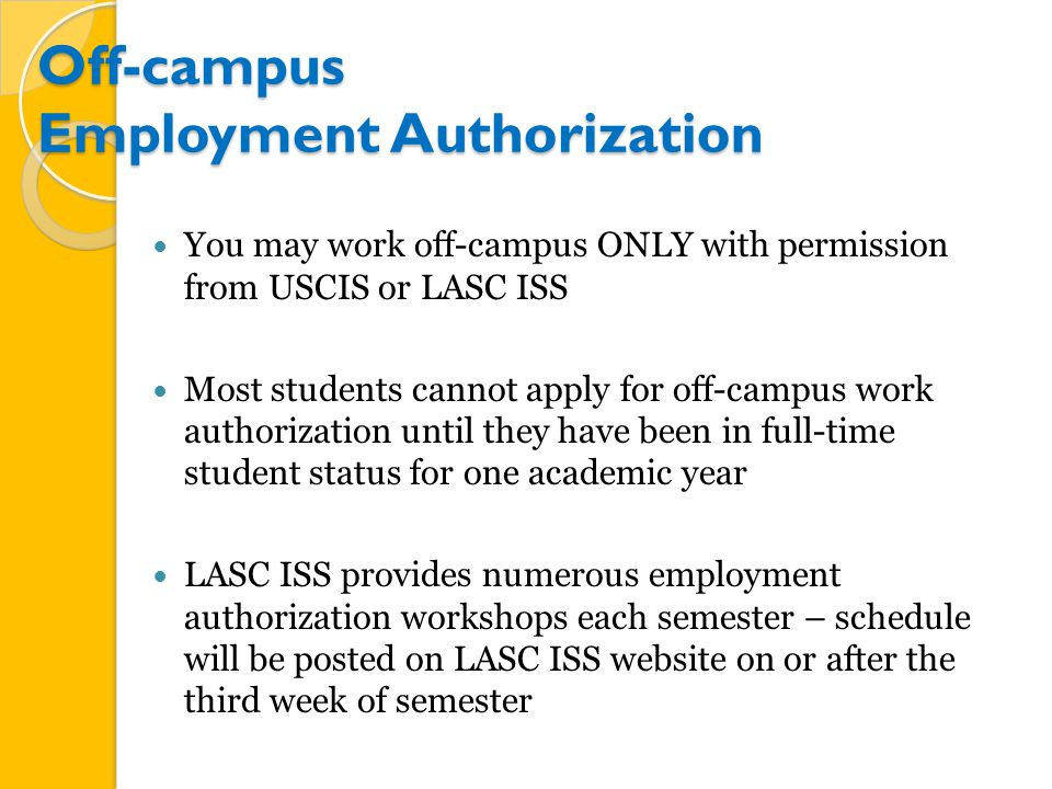 Off-campus Employment Authorization You may work off-campus ONLY with permission from USCIS or LASC ISS Most students cannot apply for off-campus work authorization until they have been in full-time student status for one academic year LASC ISS provides numerous employment authorization workshops each semester – schedule will be posted on LASC ISS website on or after the third week of semester