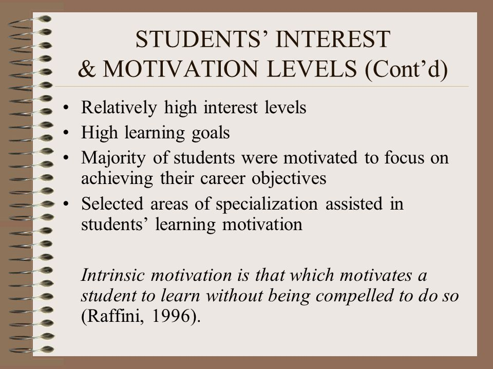 STUDENTS' INTEREST & MOTIVATION LEVELS (Cont'd) Relatively high interest levels High learning goals Majority of students were motivated to focus on achieving their career objectives Selected areas of specialization assisted in students' learning motivation Intrinsic motivation is that which motivates a student to learn without being compelled to do so (Raffini, 1996).