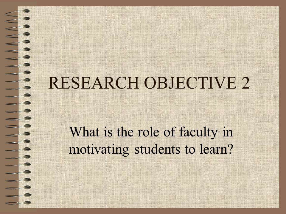 RESEARCH OBJECTIVE 2 What is the role of faculty in motivating students to learn