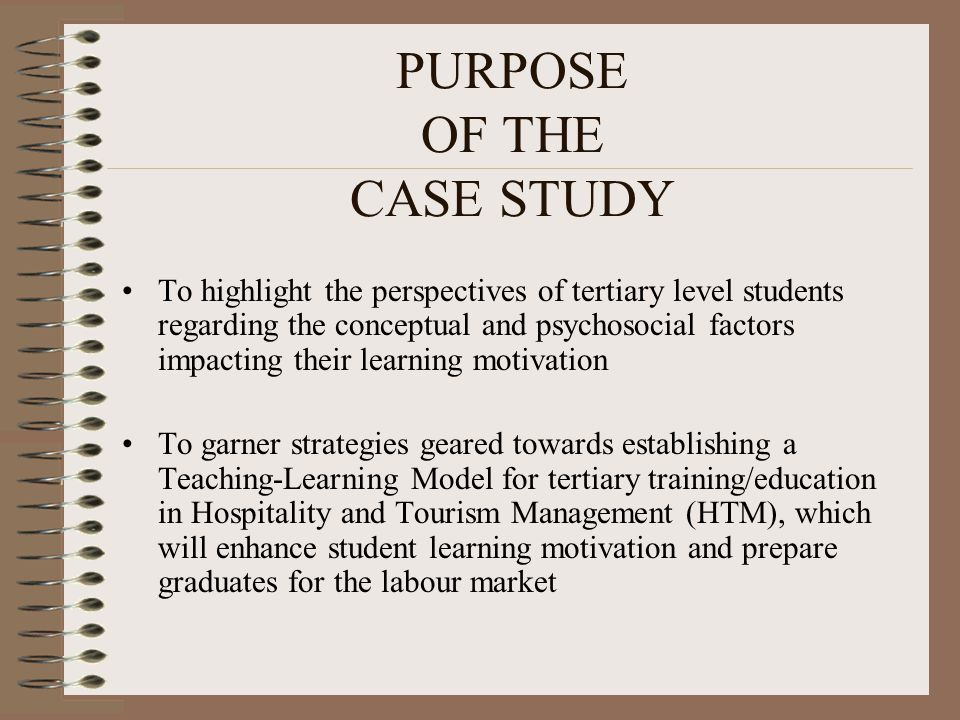 PURPOSE OF THE CASE STUDY To highlight the perspectives of tertiary level students regarding the conceptual and psychosocial factors impacting their learning motivation To garner strategies geared towards establishing a Teaching-Learning Model for tertiary training/education in Hospitality and Tourism Management (HTM), which will enhance student learning motivation and prepare graduates for the labour market