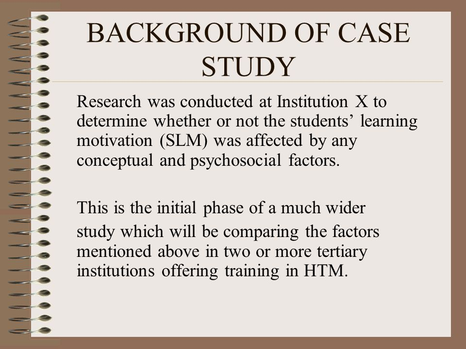 BACKGROUND OF CASE STUDY Research was conducted at Institution X to determine whether or not the students' learning motivation (SLM) was affected by any conceptual and psychosocial factors.