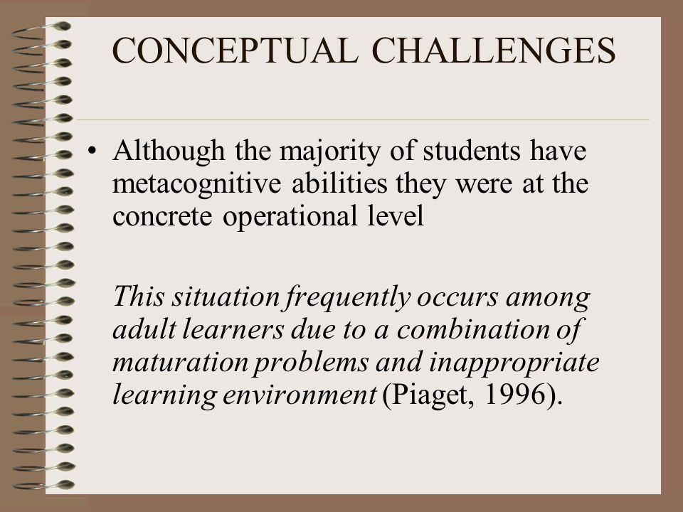 CONCEPTUAL CHALLENGES Although the majority of students have metacognitive abilities they were at the concrete operational level This situation frequently occurs among adult learners due to a combination of maturation problems and inappropriate learning environment (Piaget, 1996).
