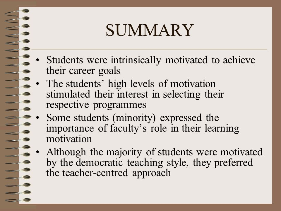 SUMMARY Students were intrinsically motivated to achieve their career goals The students' high levels of motivation stimulated their interest in selecting their respective programmes Some students (minority) expressed the importance of faculty's role in their learning motivation Although the majority of students were motivated by the democratic teaching style, they preferred the teacher-centred approach