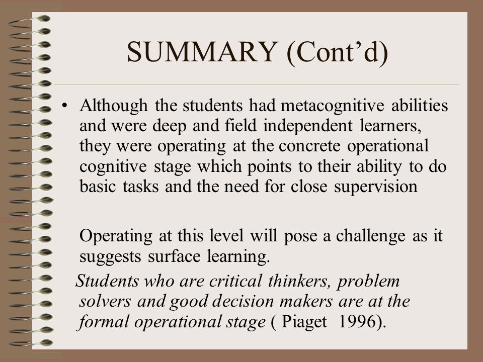 SUMMARY (Cont'd) Although the students had metacognitive abilities and were deep and field independent learners, they were operating at the concrete operational cognitive stage which points to their ability to do basic tasks and the need for close supervision Operating at this level will pose a challenge as it suggests surface learning.