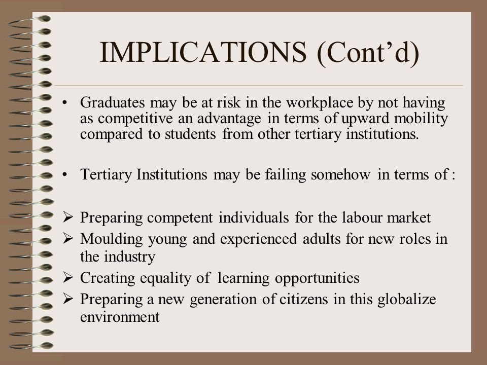 IMPLICATIONS (Cont'd) Graduates may be at risk in the workplace by not having as competitive an advantage in terms of upward mobility compared to students from other tertiary institutions.