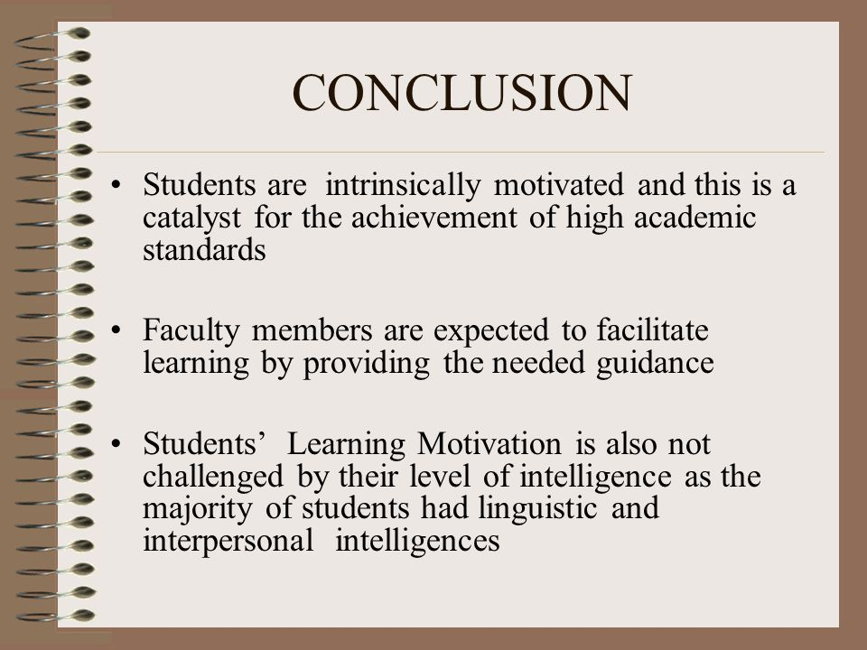 CONCLUSION Students are intrinsically motivated and this is a catalyst for the achievement of high academic standards Faculty members are expected to facilitate learning by providing the needed guidance Students' Learning Motivation is also not challenged by their level of intelligence as the majority of students had linguistic and interpersonal intelligences